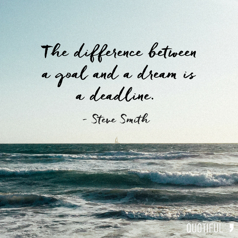 """The difference between a goal and a dream is a deadline."" - Steve Smith"