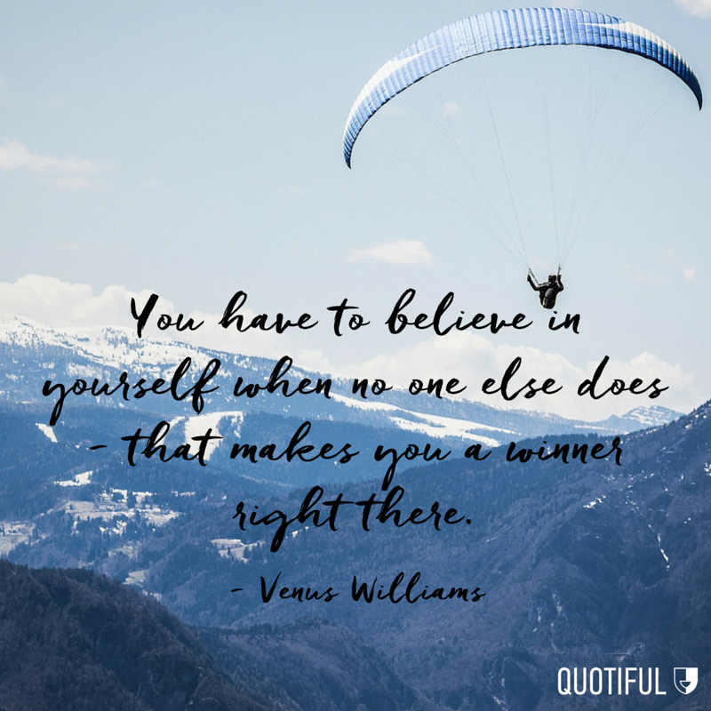 """You have to believe in yourself when no one else does - that makes you a winner right there."" - Venus Williams"