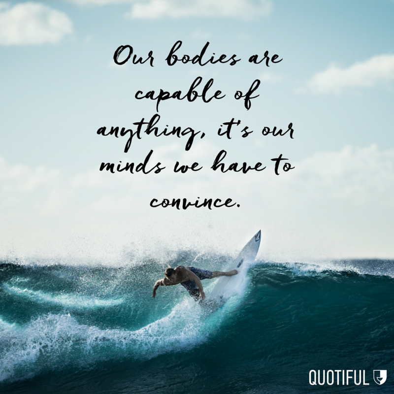 """Our bodies are capable of anything, it's our minds we have to convince."""