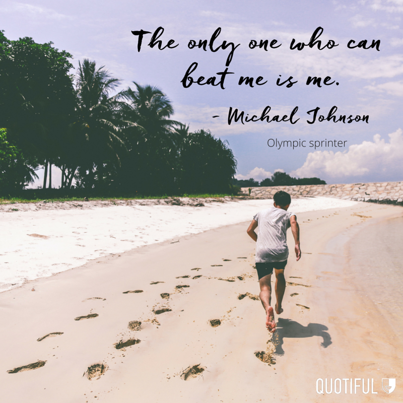 """The only one who can beat me is me."" — Michael Johnson, Olympic sprinter"