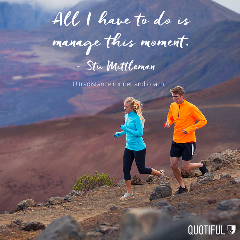 """All I have to do is manage this moment."" — Stu Mittleman, ultradistance runner and coach"
