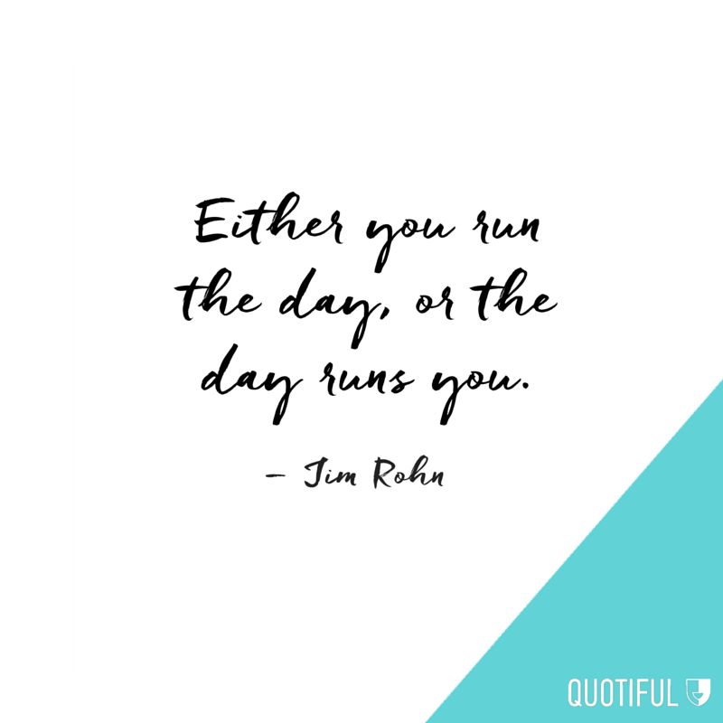Either you run the day, or the day runs you. – Jim Rohn
