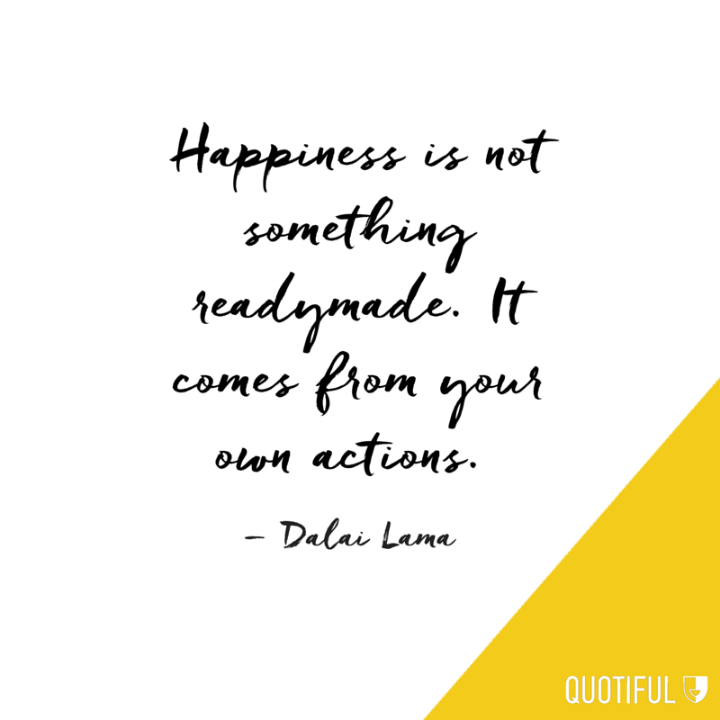 Happiness is not something readymade. It comes from your own actions. – Dalai Lama