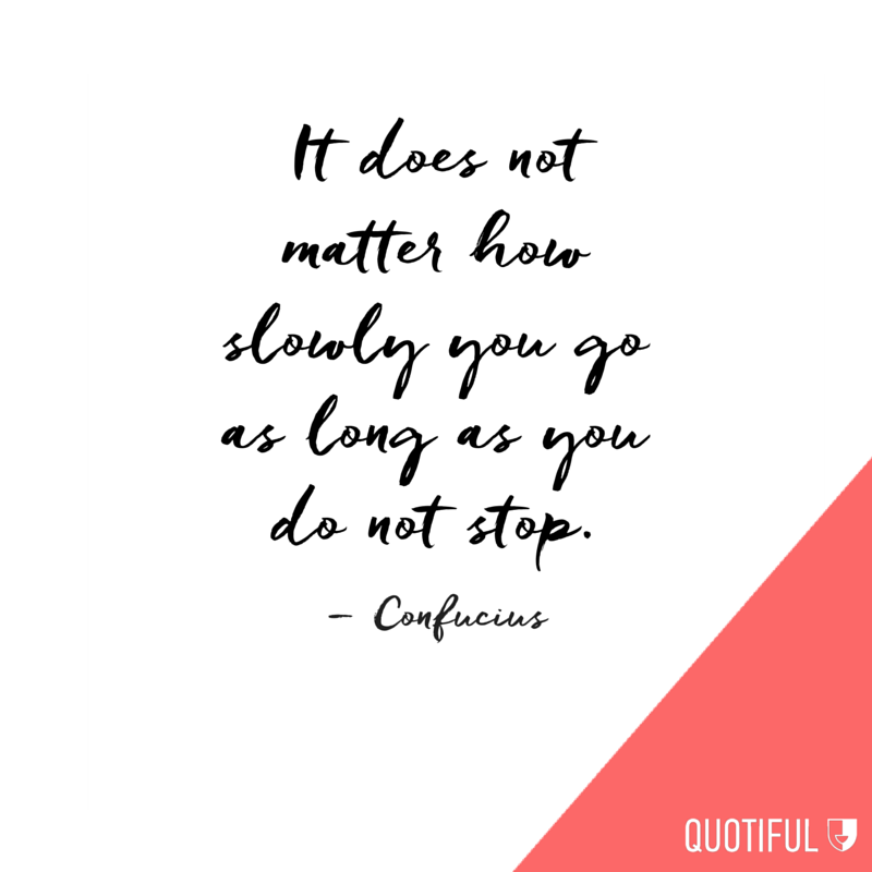 It does not matter how slowly you go as long as you do not stop. – Confucius