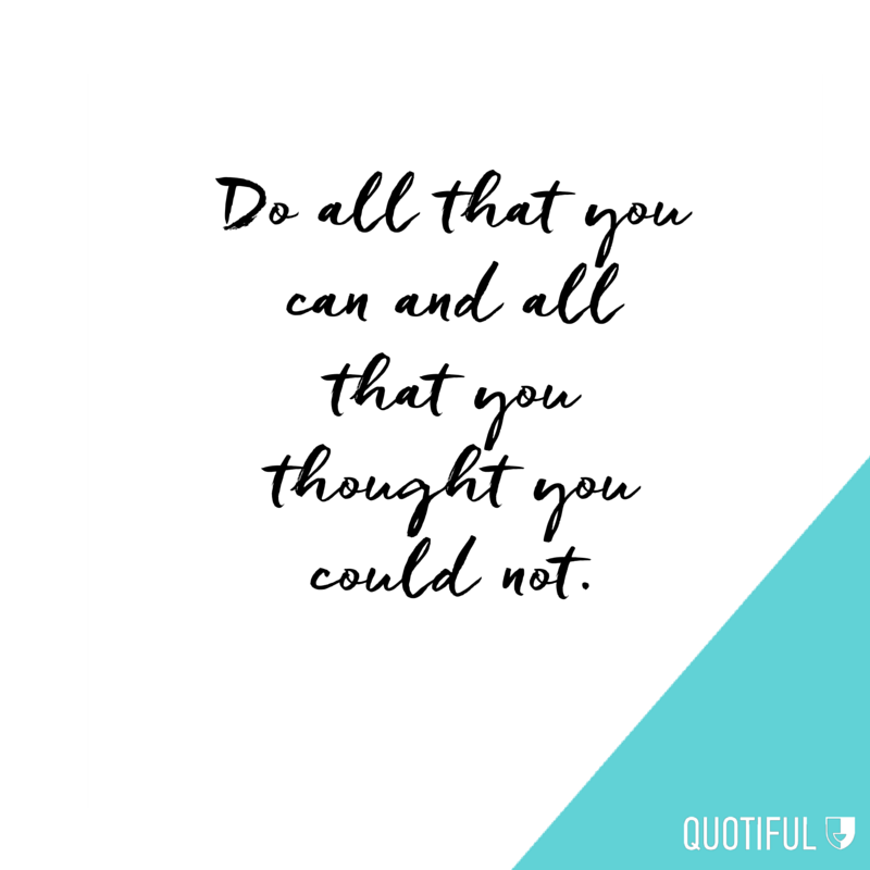 Do all that you can and all that you thought you could not.