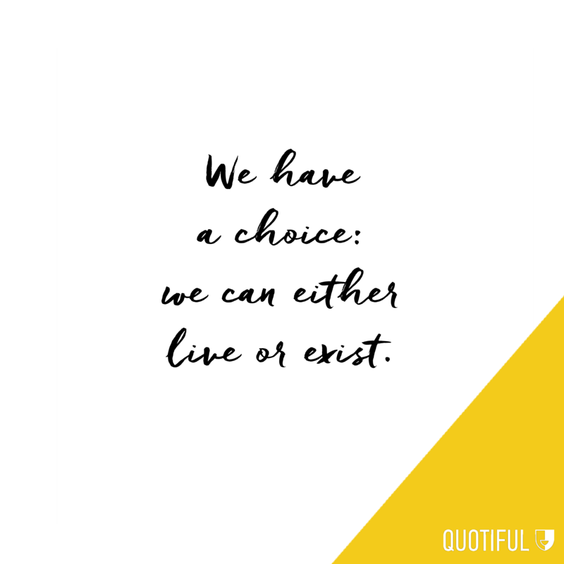 We have a choice: we can either live or exist.