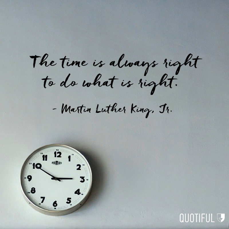 """The time is always right to do what is right."" - Martin Luther King, Jr."