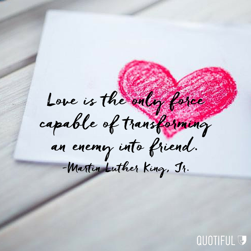 """Love is the only force capable of transforming an enemy into friend."" - Martin Luther King, Jr."