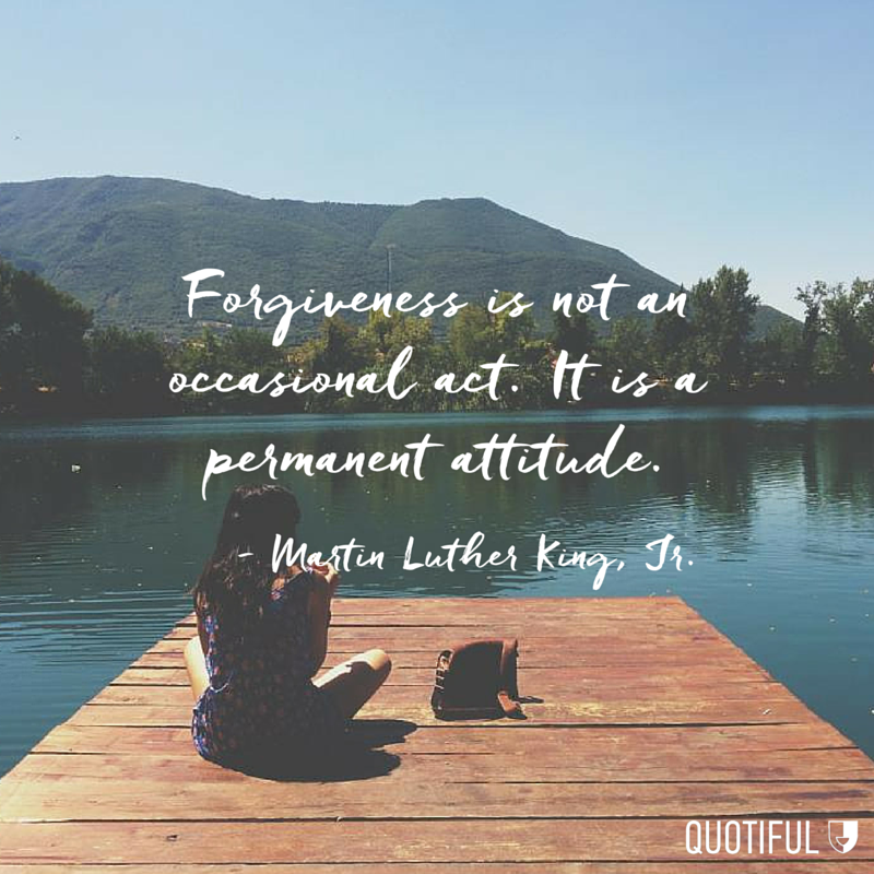 """Forgiveness is not an occasional act. It is a permanent attitude."" - Martin Luther King, Jr."