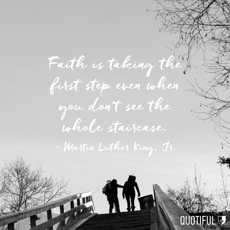"""Faith is taking the first step even when you don't see the whole staircase."" - Martin Luther King, Jr."