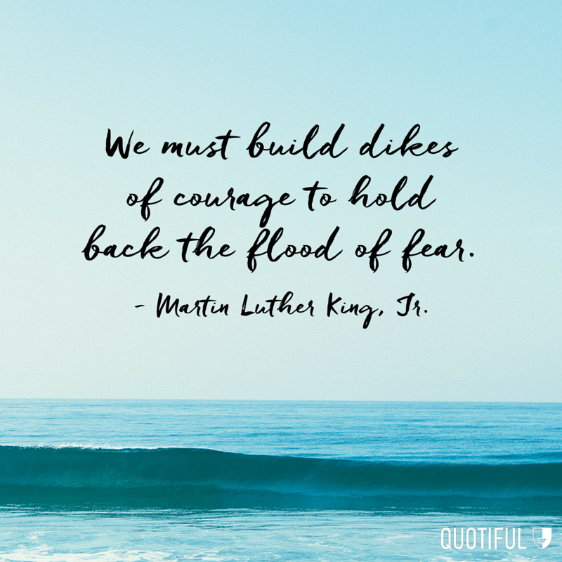 """We must build dikes of courage to hold back the flood of fear."" - Martin Luther King, Jr."