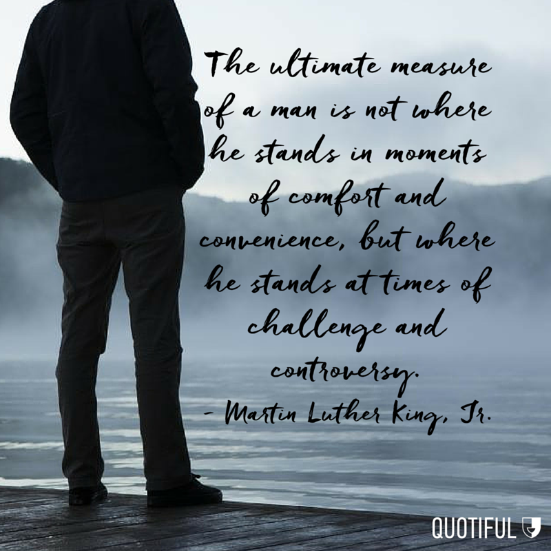 """The ultimate measure of a man is not where he stands in moments of comfort and convenience, but where he stands at times of challenge and controversy."" - Martin Luther King, Jr."