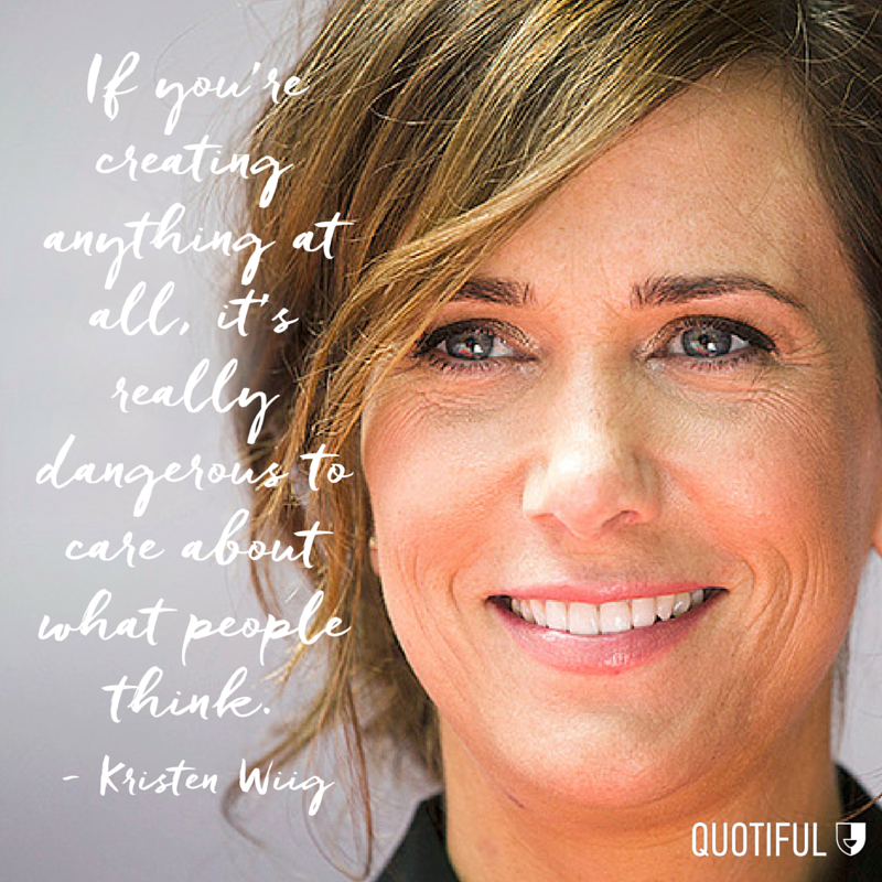 """If you're creating anything at all, it's really dangerous to care about what people think."" - Kristen Wiig"