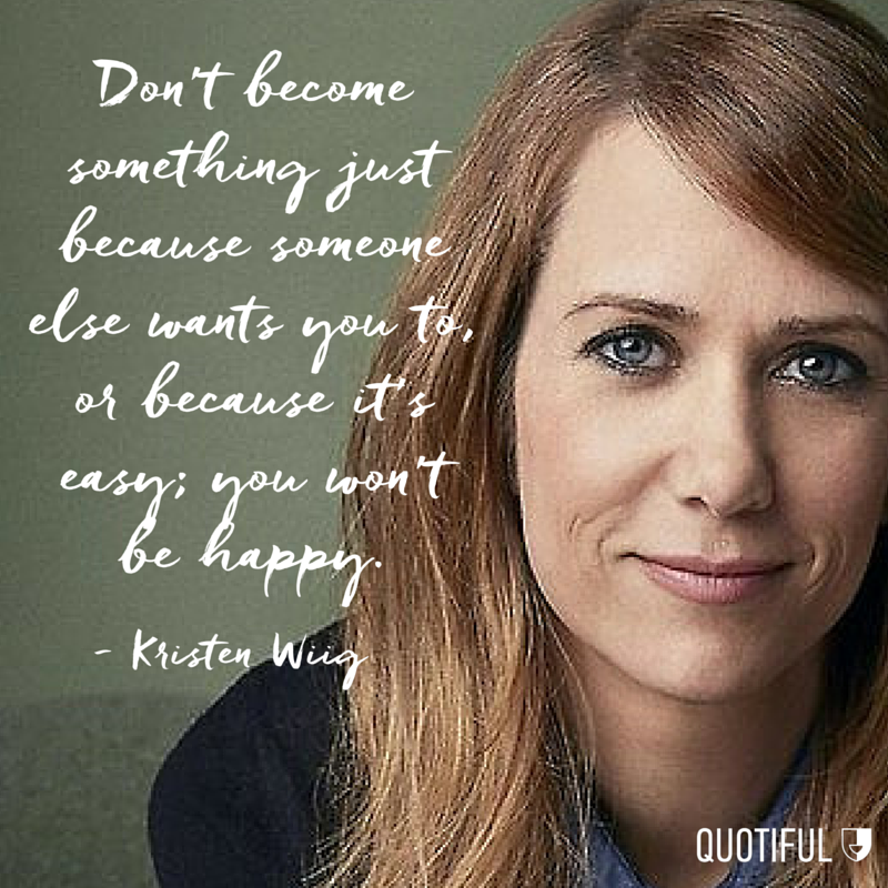 """Don't become something just because someone else wants you to, or because it's easy; you won't be happy."" - Kristen Wiig"