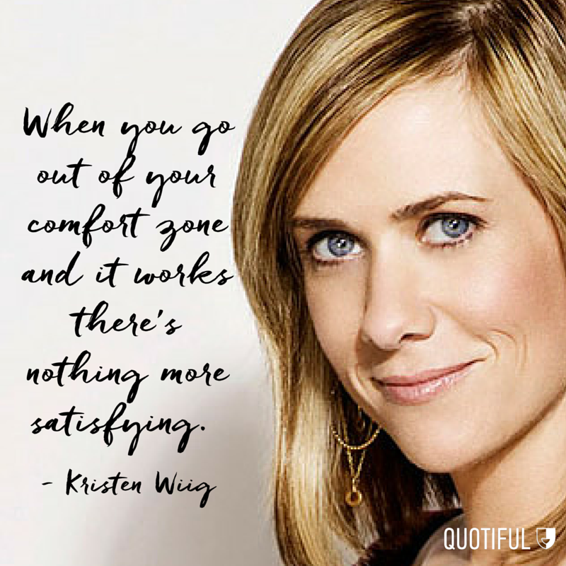 """When you go out of your comfort zone and it works there's nothing more satisfying."" - Kristen Wiig"
