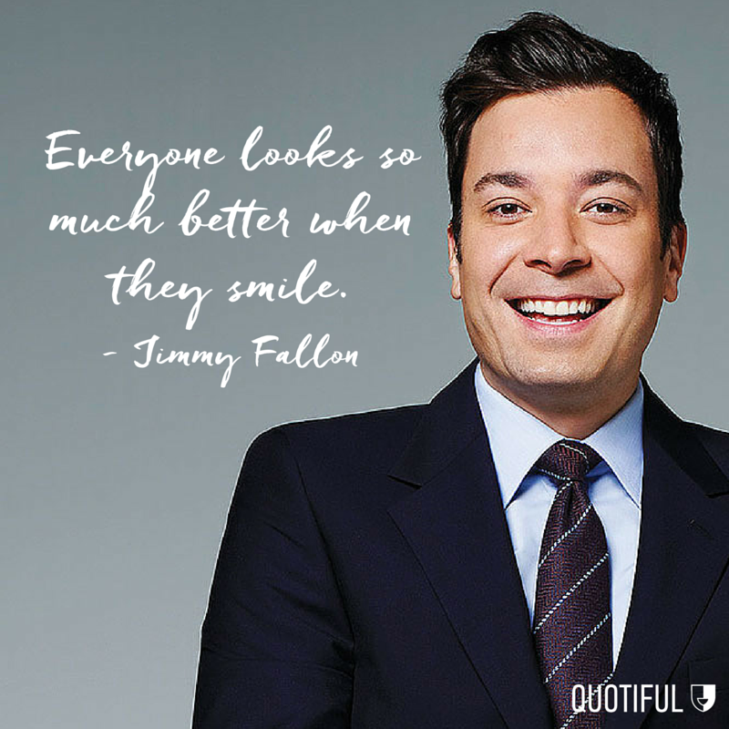 """Everyone looks so much better when they smile."" - Jimmy Fallon"