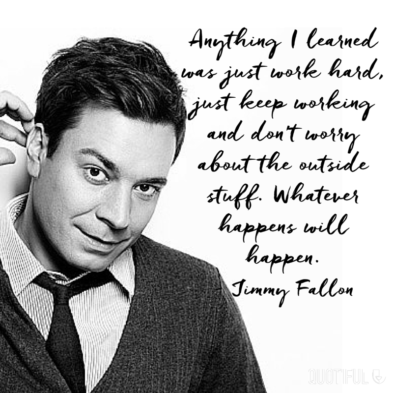 """Anything I learned was just work hard, just keep working and don't worry about the outside stuff. Whatever happens will happen."" - Jimmy Fallon"