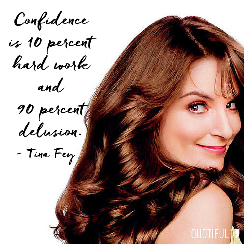 """Confidence is 10 per cent hard work and 90 per cent delusion."" - Tina Fey"