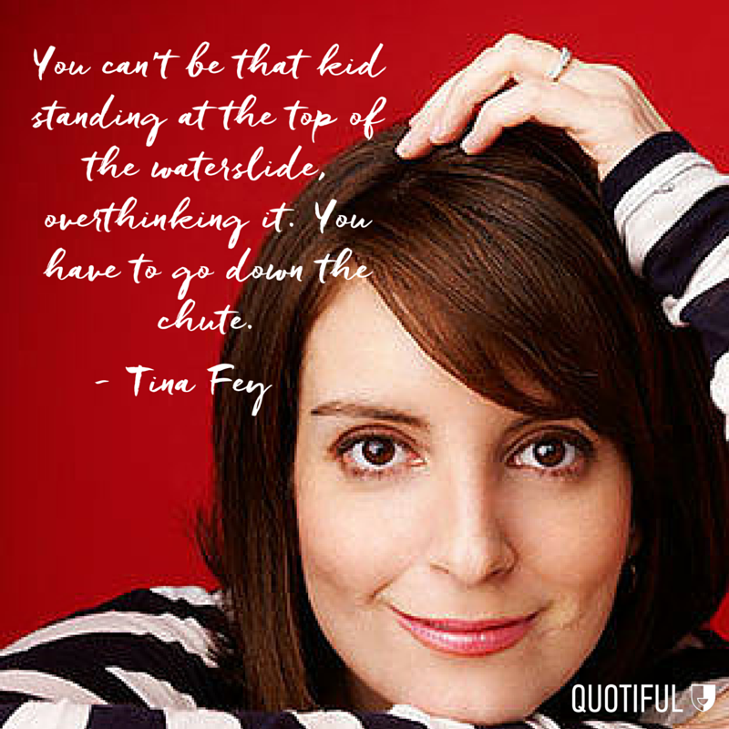 """You can't be that kid standing at the top of the waterslide, overthinking it. You have to go down the chute."" - Tina Fey"