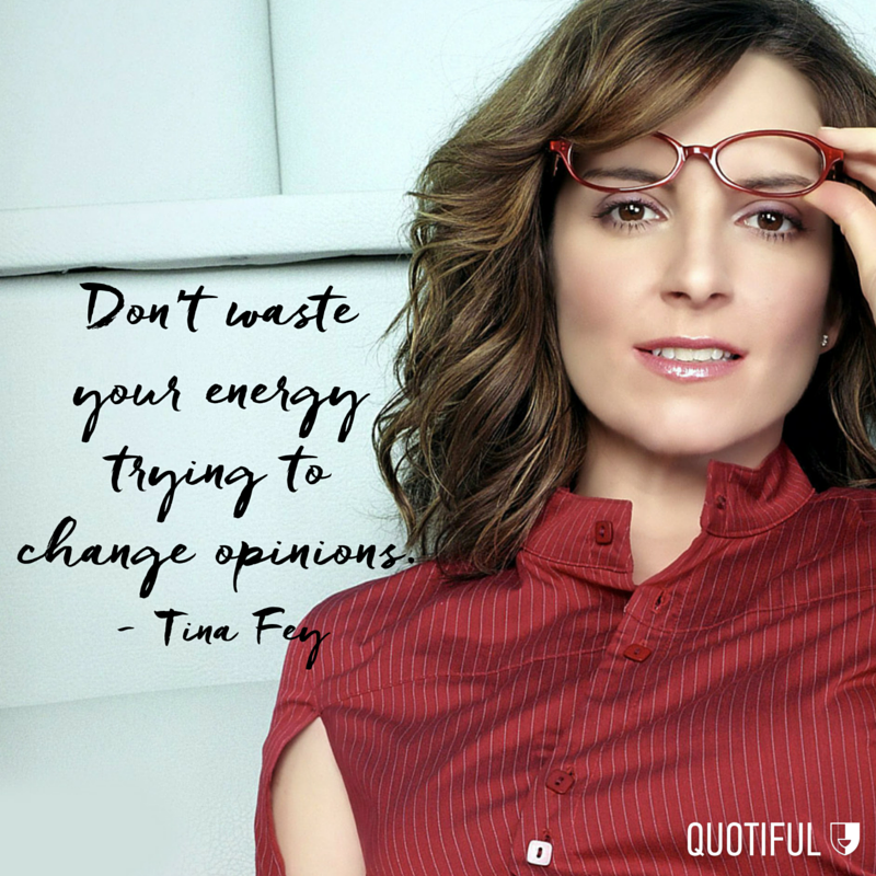 """Don't waste your energy trying to change opinions."" - Tina Fey"