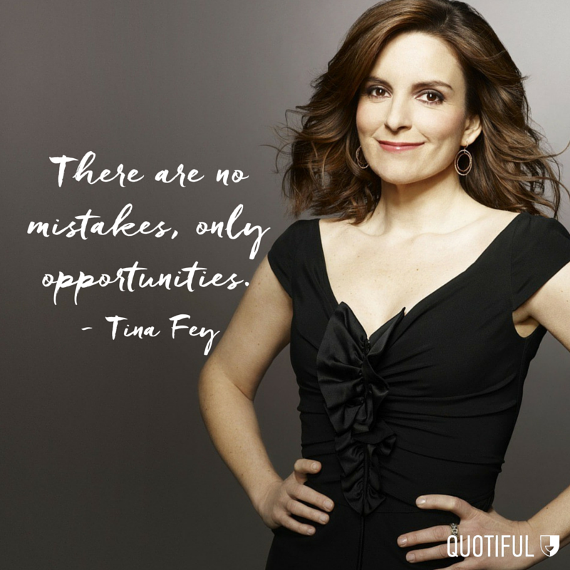 """There are no mistakes, only opportunities."" - Tina Fey"