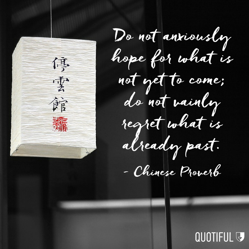 """Do not anxiously hope for what is not yet to come; do not vainly regret what is already past."" - Chinese Proverb"