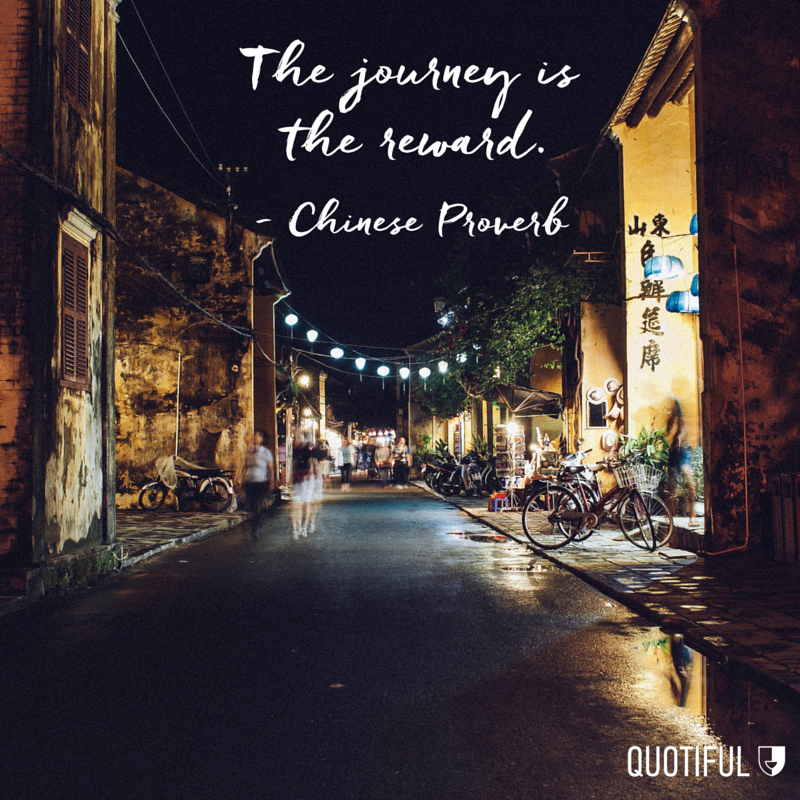 """The journey is the reward."" - Chinese Proverb"