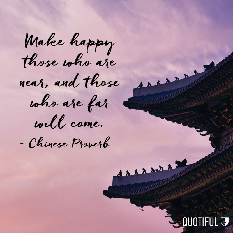 """Make happy those who are near, and those who are far will come."" - Chinese Proverb"