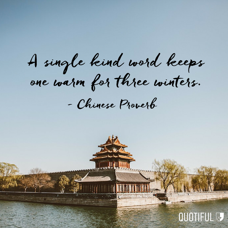 """A single kind word keeps one warm for three winters."" - Chinese Proverb"