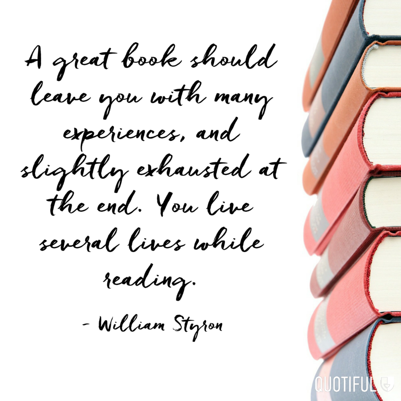 """A great book should leave you with many experiences, and slightly exhausted at the end. You live several lives while reading."" - William Styron"