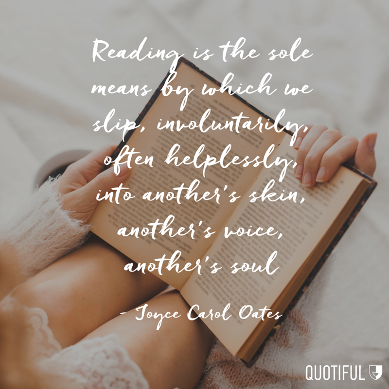 """Reading is the sole means by which we slip, involuntarily, often helplessly, into another's skin, another's voice, another's soul."" - Joyce Carol Oates"