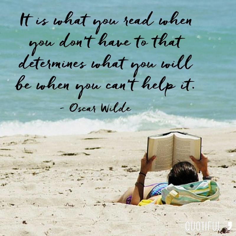 """It is what you read when you don't have to that determines what you will be when you can't help it."" - Oscar Wilde"