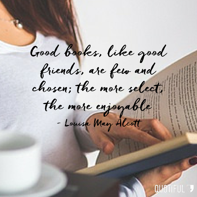 """Good books, like good friends, are few and chosen; the more select, the more enjoyable."" - Louisa May Alcott"
