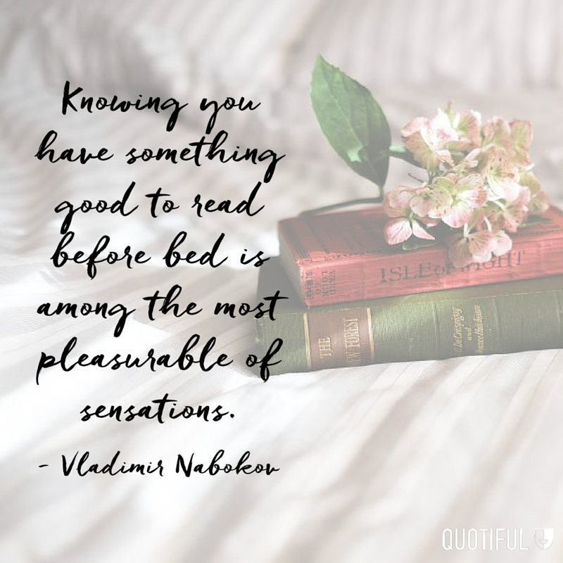 """Knowing you have something good to read before bed is among the most pleasurable of sensations."" - Vladimir Nabokov"