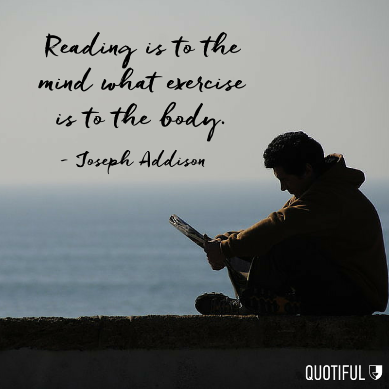"""Reading is to the mind what exercise is to the body."" - Joseph Addison"