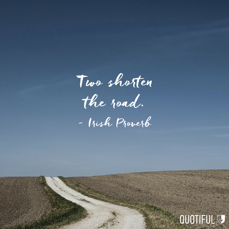 """Two shorten the road."" - Irish Proverb"
