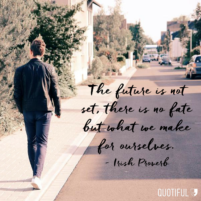 """The future is not set, there is no fate but what we make for ourselves."" - Irish Proverb"