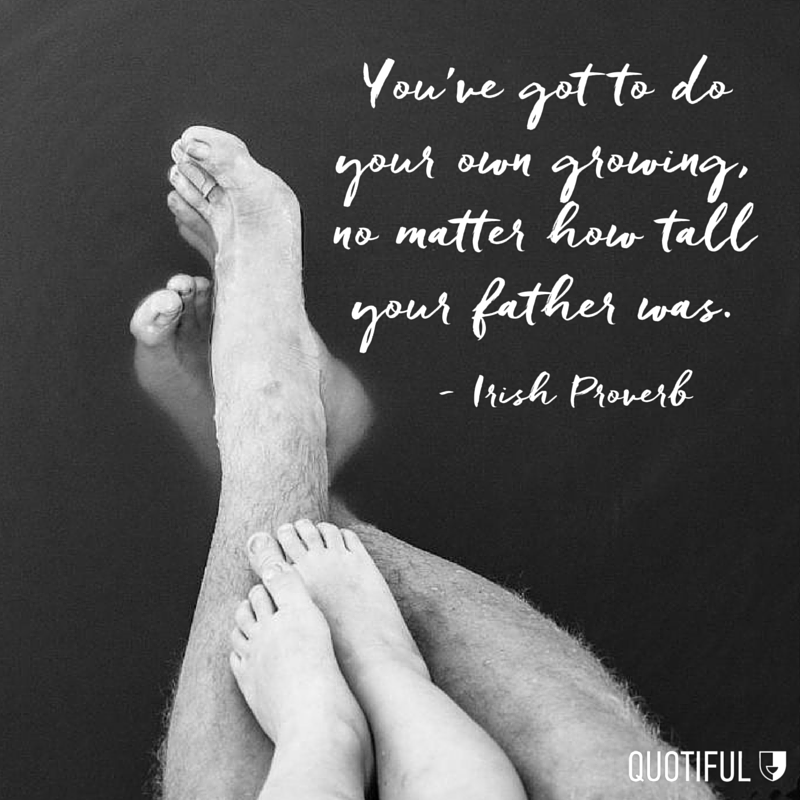 """You've got to do your own growing, no matter how tall your father was."" - Irish Proverb"