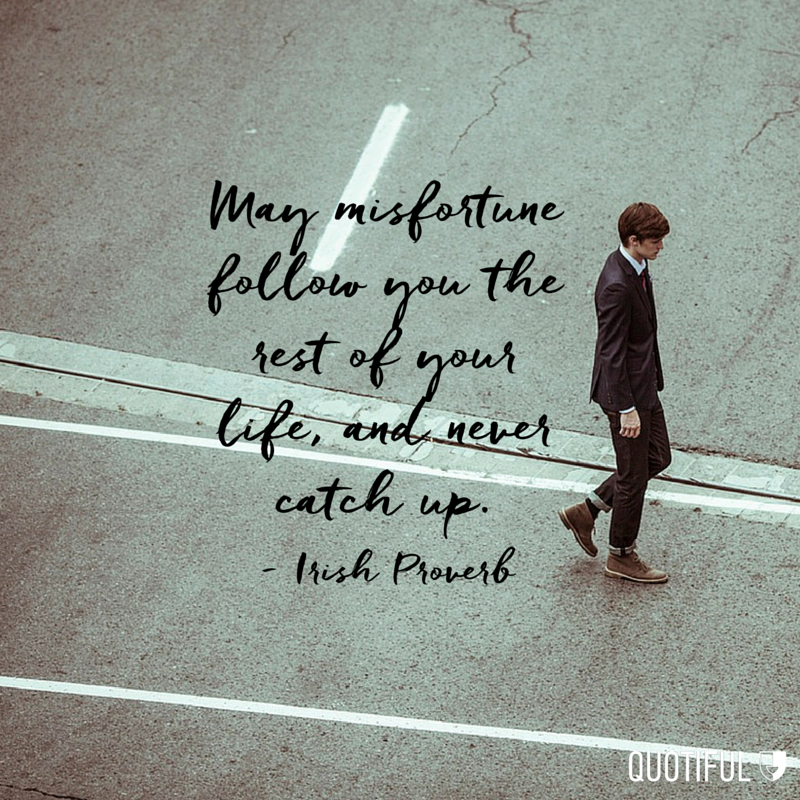 """May misfortune follow you  the rest of your  life , and never catch up."" - Irish Proverb"