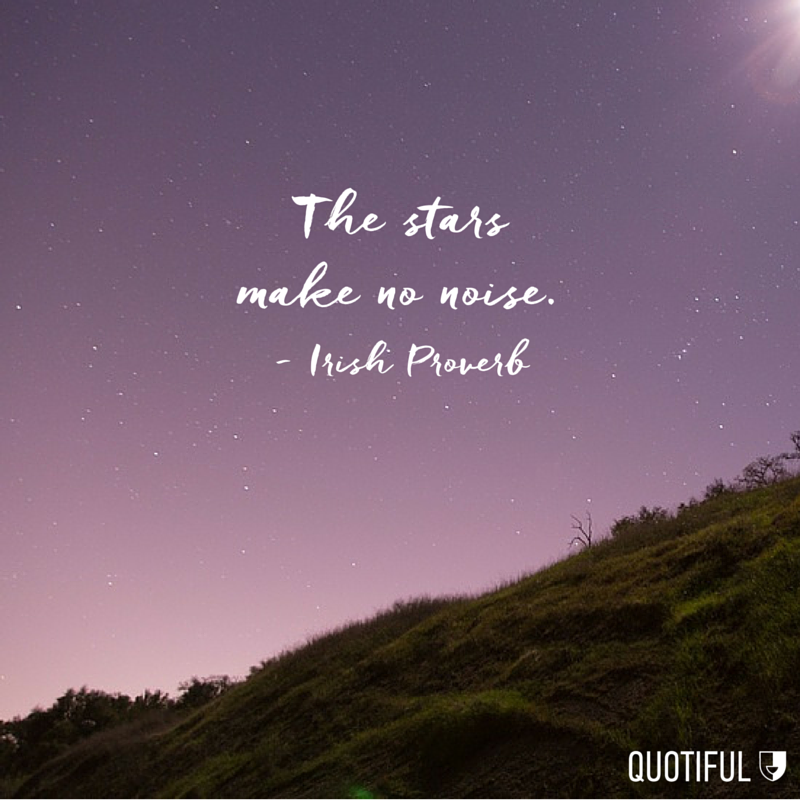 """The stars make no noise."" - Irish Proverb"