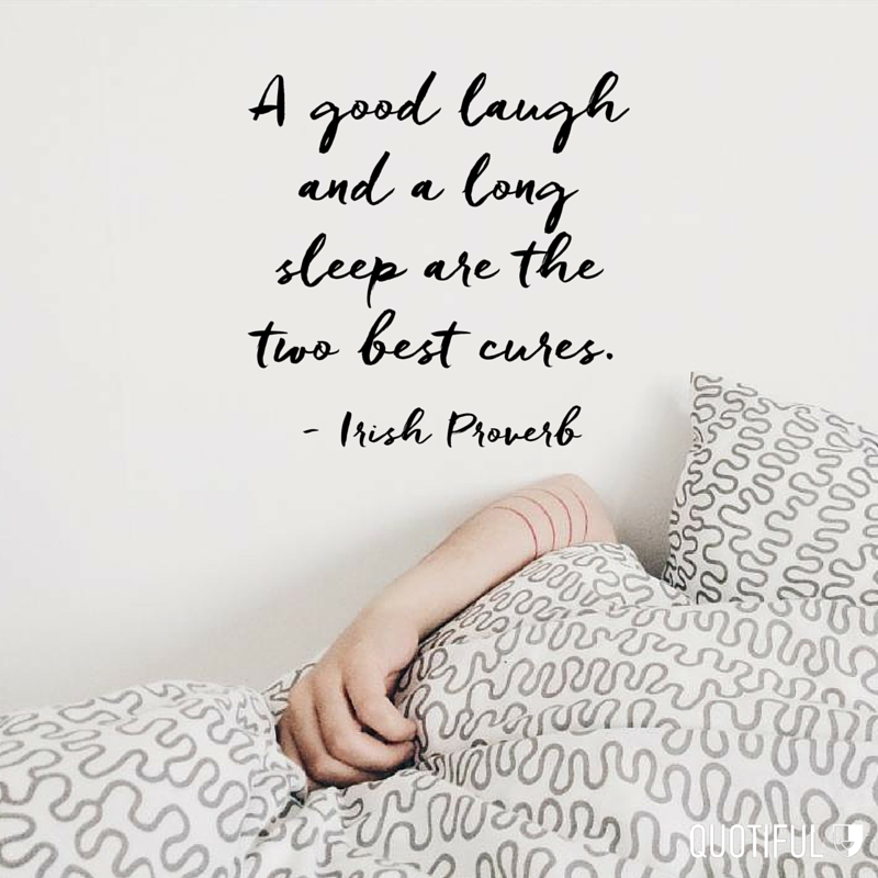 """A good laugh and a long sleep are the two best cures."" - Irish Proverb"