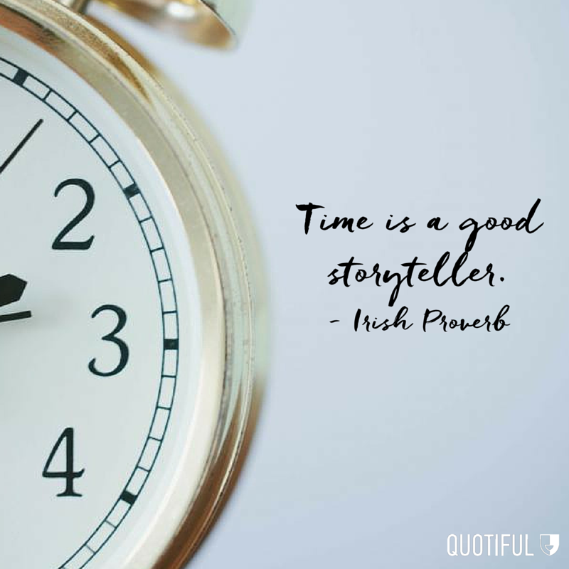 """Time is a good storyteller."" - Irish Proverb"
