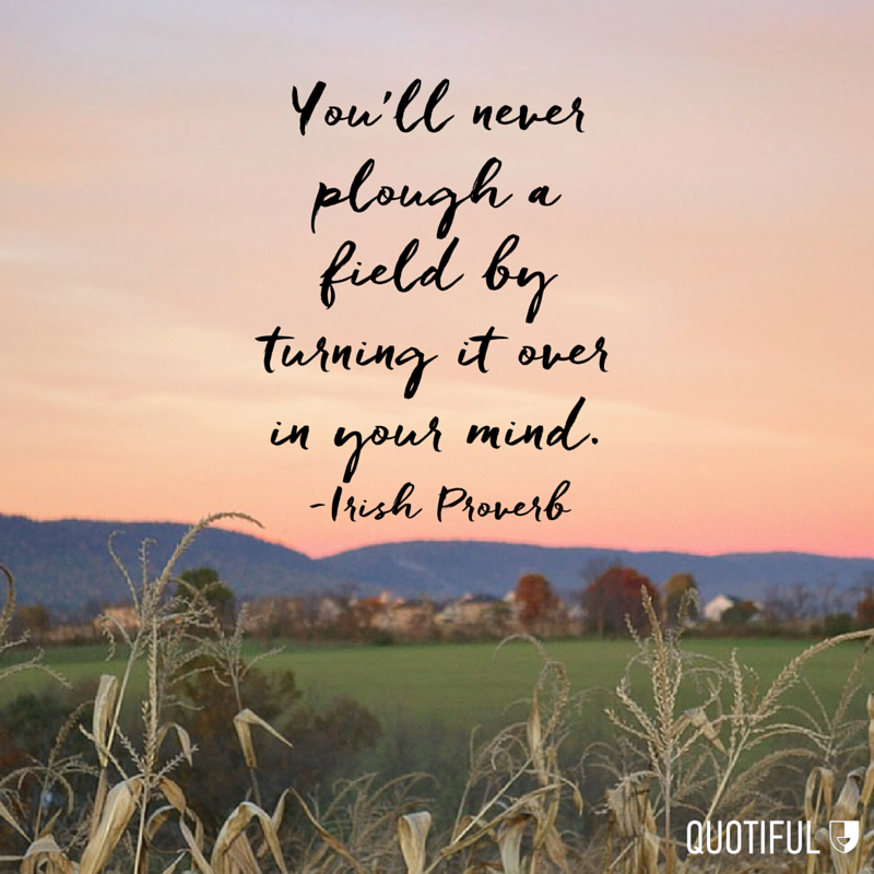 """You'll never plough a field by turning it over in your mind."" - Irish Proverb"