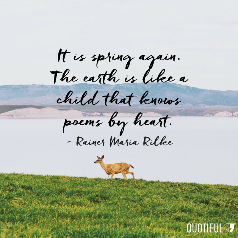 """It is spring again. The earth is like a child that knows poems by heart."" -Rainer Maria Rilke"