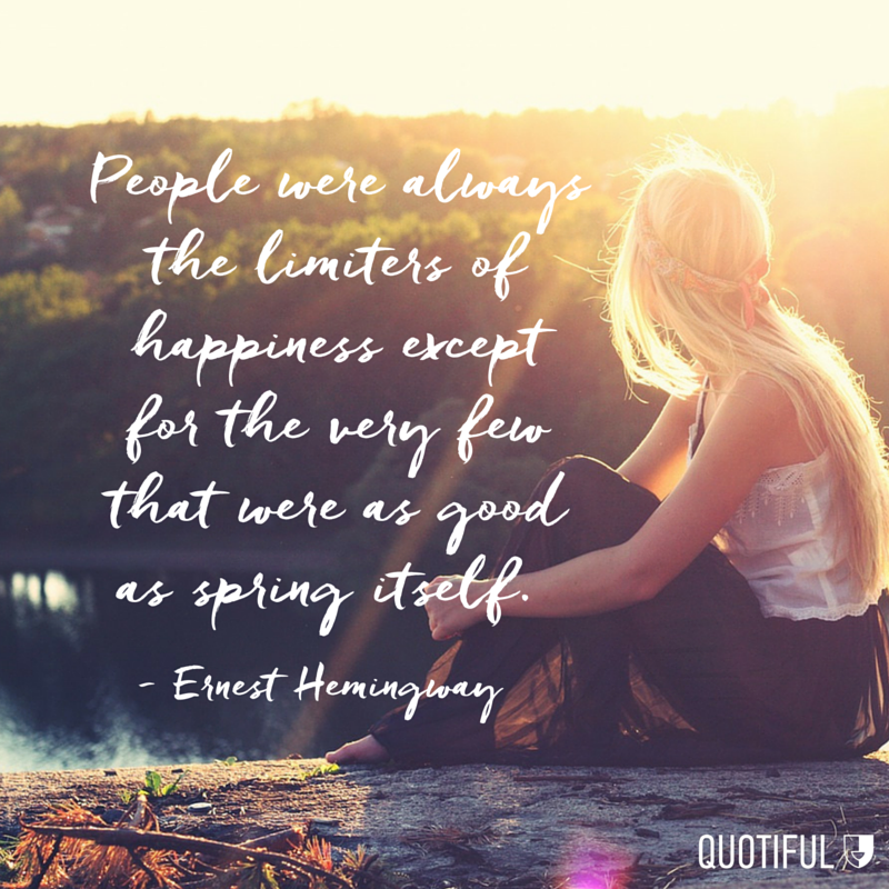 """People were always the limiters of happiness except for the very few that were as good as spring itself."" - Ernest Hemingway"