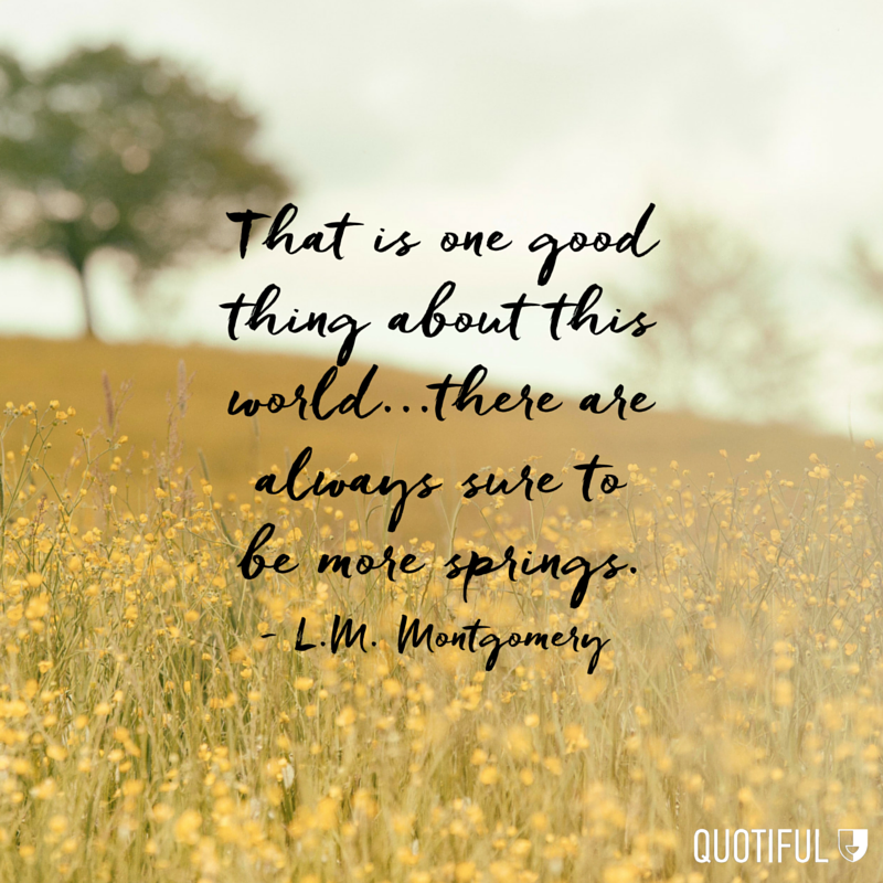"""That is one good thing about this world...there are always sure to be more springs."" - L.M. Montgomery"