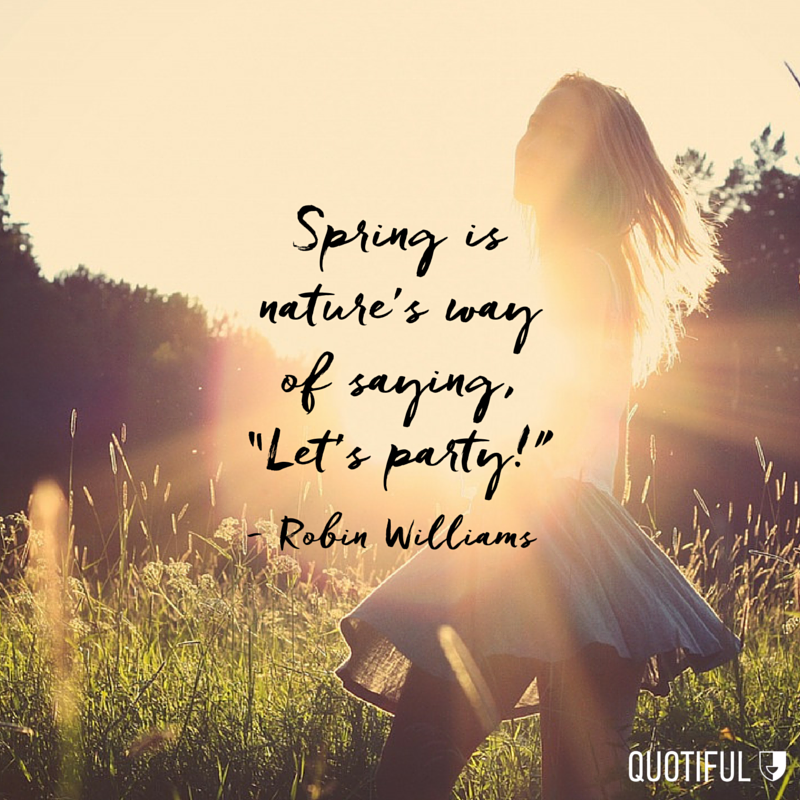 """Spring is nature's way of saying, ""Let's party!"""" - Robin Williams"
