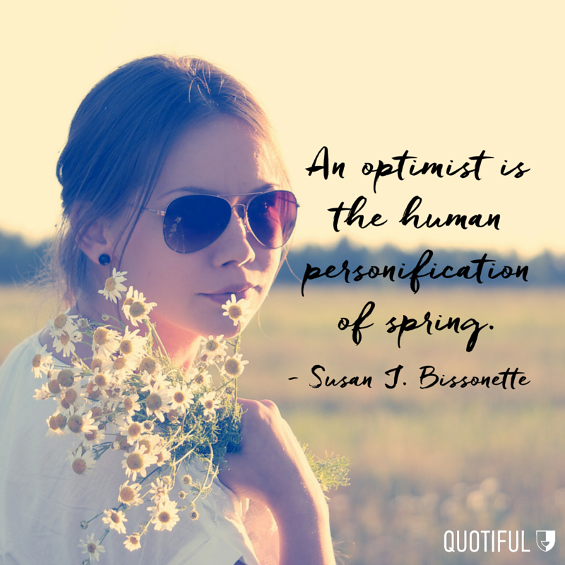 """An optimist is the human personification of spring."" - Susan J. Bissonette"