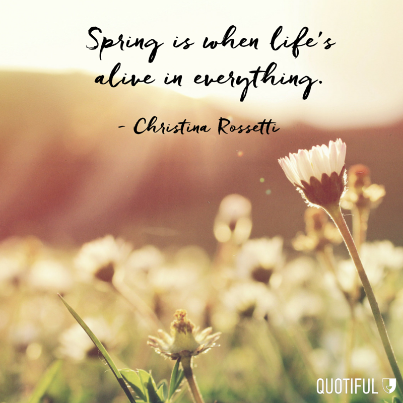 """Spring is when life's alive in everything."" - Christina Rossetti"