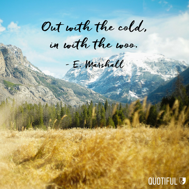 """Out with the cold, in with the woo.""  - E. Marshall"